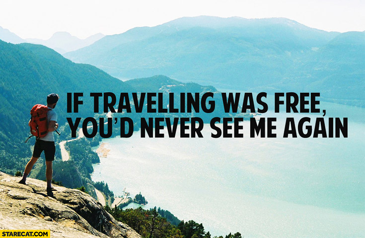 if-travelling-was-free-youd-never-see-me-again